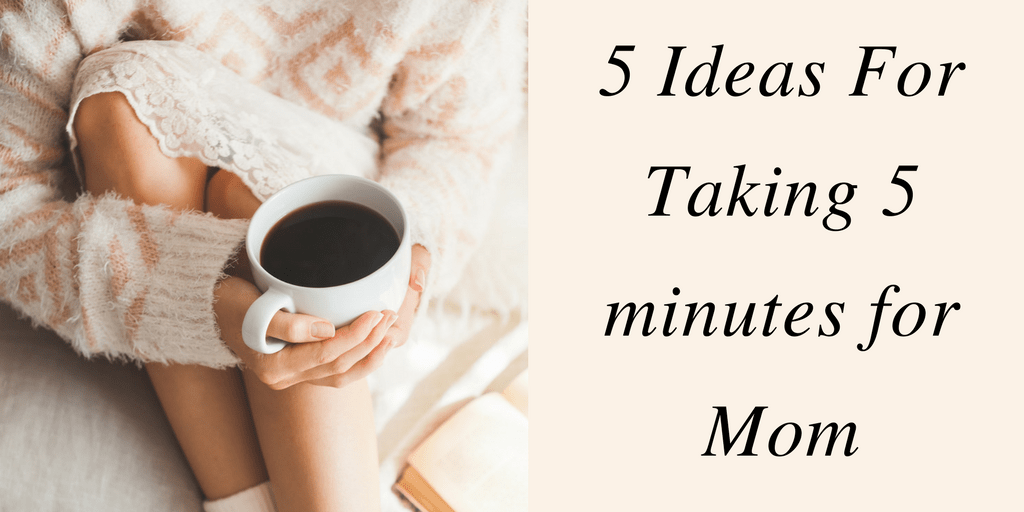 5 Ideas For Taking 5 minutes for Mom